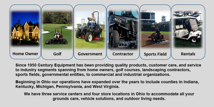Since 1950 Century Equipment has been providing quality products, customer care, and service to industry segments spanning from home owners, golf courses, landscaping contractors, sports fields, governmental entities, to commercial and industrial organizations.Beginning in Ohio our operations have expanded over the years to include counties in Indiana, Kentucky, Michigan, Pennsylvania, and West Virginia. We have three service centers and four store locations in Ohio to accommodate all your grounds care, vehicle solutions, and outdoor living needs.